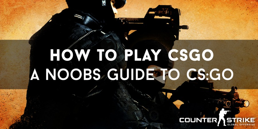 How To Play CSGO – A Noobs Guide To CS:GO